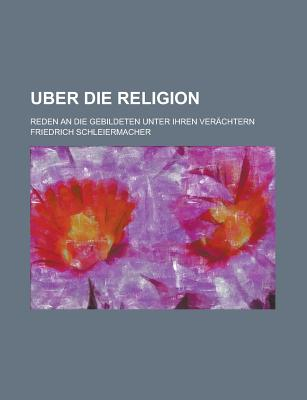 Uber Die Religion: Reden an Die Gebildeten Unter Ihren Verachtern - Schleiermacher, Friedrich