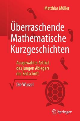 """Uberraschende Mathematische Kurzgeschichten: Ausgewahlte Artikel Des Jungen Ablegers Der Zeitschrift """"Die Wurzel"""" - Muller, Matthias (Editor)"""
