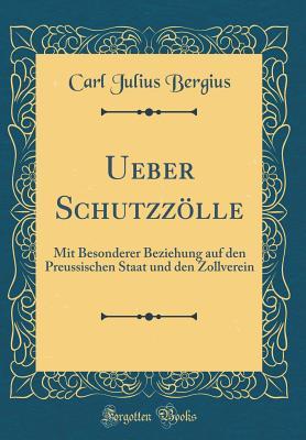 Ueber Schutzzolle: Mit Besonderer Beziehung Auf Den Preussischen Staat Und Den Zollverein (Classic Reprint) - Bergius, Carl Julius