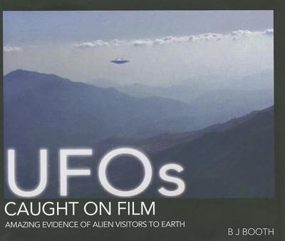 UFO's Caught on Film: Amazing Evidence of Alien Visitors to Earth - Booth, B. J.