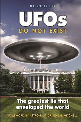 UFOs Do Not Exist: The Greatest Lie That Enveloped the World - Leir, Roger, and Mitchell, Ph D Edgar (Foreword by)