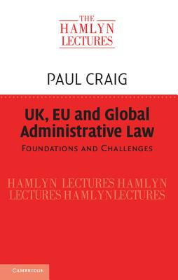UK, Eu and Global Administrative Law: Foundations and Challenges - Craig, Paul