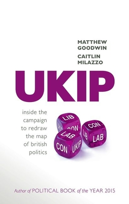 UKIP: Inside the Campaign to Redraw the Map of British Politics - Goodwin, Matthew, and Milazzo, Caitlin