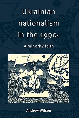Ukrainian Nationalism in the 1990s: A Minority Faith - Wilson, Andrew
