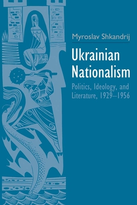 Ukrainian Nationalism: Politics, Ideology, and Literature, 1929-1956 - Shkandrij, Myroslav