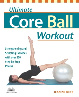 Ultimate Core Ball Workout: Strengthening and Sculpting Exercises with Over 200 Step-By-Step Photos - Detz, Jeanine