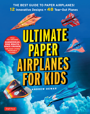 Ultimate Paper Airplanes for Kids: The Best Guide to Paper Airplanes!: Includes Instruction Book with 12 Innovative Designs & 48 Tear-Out Paper Planes - Dewar, Andrew