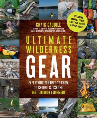Ultimate Wilderness Gear: Everything You Need to Know to Choose and Use the Best Outdoor Equipment - Caudill, Craig