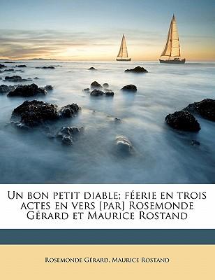 Un Bon Petit Diable; Feerie En Trois Actes En Vers [Par] Rosemonde Gerard Et Maurice Rostand - Gerard, Rosemonde 1871-1953, and Rostand, Maurice 1891-1968