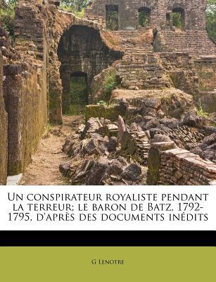 Un Conspirateur Royaliste Pendant La Terreur: Le Baron de Batz, 1792-1795; D'Apres Des Documents Inedits - Lenotre, G