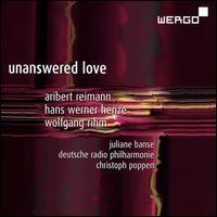 Unanswered Love - Juliane Banse (soprano); Deutsche Radio Philharmonie Saarbrücken Kaiserslautern; Christoph Poppen (conductor)