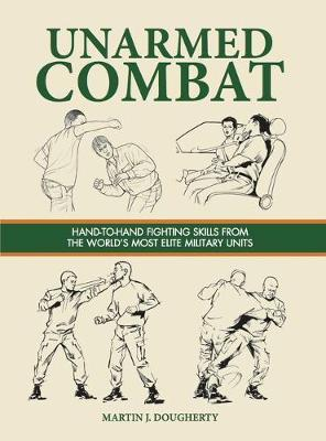 Unarmed Combat: Hand-to-Hand Fighting Skills from the World's Most Elite Military Units - Dougherty, Martin J