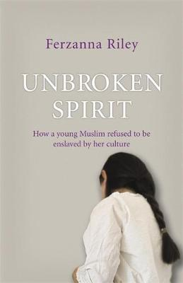 Unbroken Spirit: How a Young Muslim Refused to be Enslaved by Her Culture - Riley, Ferzanna