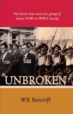 Unbroken: The Heroic True Story of a Group of Anzac POWs in WWII Europe - Beecroft, W. R.