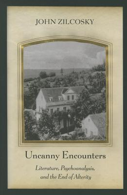 Uncanny Encounters: Literature, Psychoanalysis, and the End of Alterity - Zilcosky, John