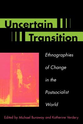 Uncertain Transition: Ethnographies of Change in the Postsocialist World - Burawoy, Michael (Editor), and Verdery, Katherine (Editor), and Ashwin, Sarah, Dr. (Contributions by)