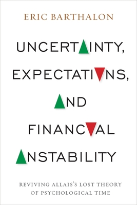 Uncertainty, Expectations, and Financial Instability: Reviving Allais's Lost Theory of Psychological Time - Barthalon, Eric