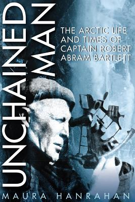 Unchained Man: The Arctic Life and Times of Captain Robert Abram Bartlett - Hanrahan, Maura