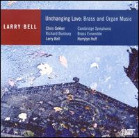 Unchanging Love: Brass and Organ Music by Larry Bell - Cambridge Symphonic Brass Ensemble; Christopher Gekker (trumpet); Harry Lyn Huff (organ); Larry Bell (piano);...