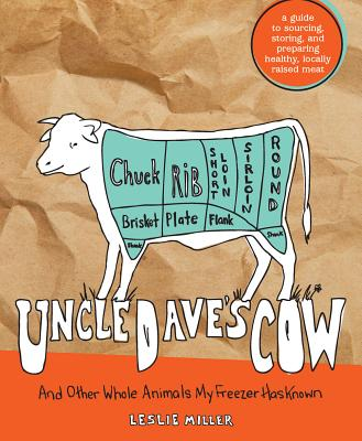 Uncle Dave's Cow: And Other Whole Animals My Freezer Has Known: A Guide to Sourcing, Storing, and Preparing Healthy, Locally Raised Meat - Miller, Leslie