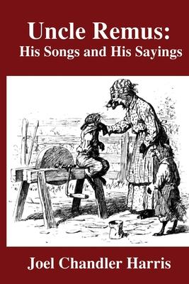 Uncle Remus: His Songs and His Sayings - Harris, Joel Chandler
