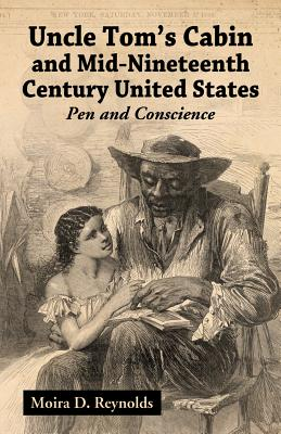 Uncle Tom's Cabin and Mid-Nineteenth Century United States: Pen and Conscience - Reynolds, Moira D