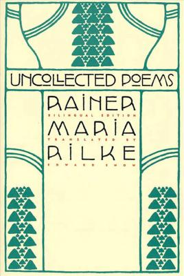 Uncollected Poems: Bilingual Edition - Rilke, Rainer Maria, and Snow, Edward A (Translated by)