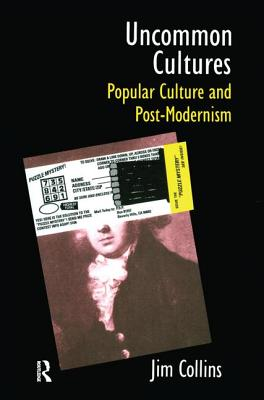 Uncommon Cultures: Popular Culture and Post-Modernism - Collins, Jim