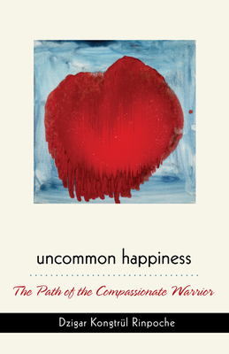 Uncommon Happiness: The Path of the Compassionate Warrior - Rinpoche, Dzigar Kongtrul