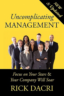 Uncomplicating Management: Focus on Your Stars&your Company Will Soar - Dacri, Rick