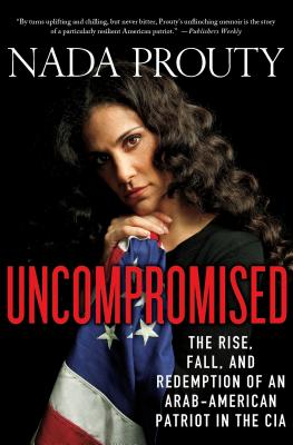 Uncompromised: The Rise, Fall, and Redemption of an Arab-American Patriot in the CIA: The Rise, Fall, and Redemption of an Arab-American Patriot in the CIA - Prouty, Nada