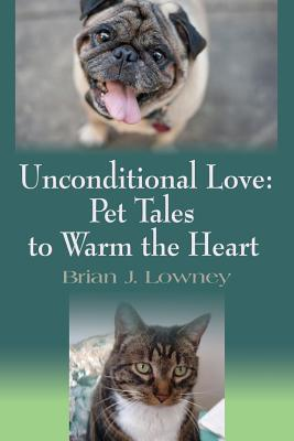 Unconditional Love: Pet Tales to Warm the Heart - Lowney, Brian J