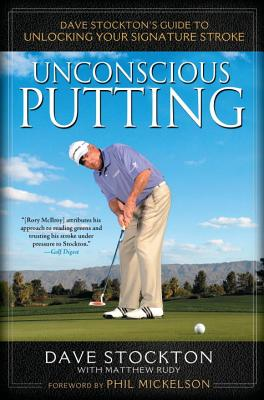 Unconscious Putting: Dave Stockton's Guide to Unlocking Your Signature Stroke - Stockton, Dave, and Rudy, Matthew
