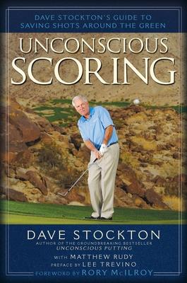 Unconscious Scoring: Dave Stockton's Guide to Saving Shots Around the Green - Stockton, Dave