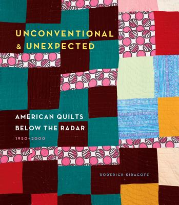 Unconventional & Unexpected: American Quilts Below the Radar 1950-2000 - Kiracofe, Roderick