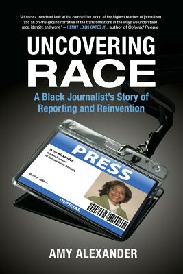 Uncovering Race: A Black Journalist's Story of Reporting and Reinvention - Alexander, Amy