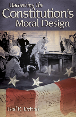 Uncovering the Constitution's Moral Design - Dehart, Paul R