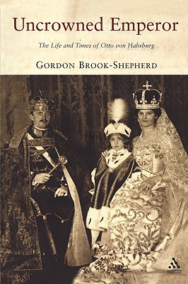 Uncrowned Emperor: The Life and Times of Otto Von Habsburg - Brook-Shepherd, Gordon