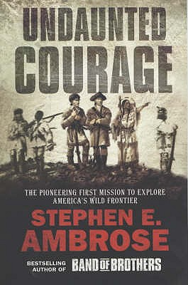 Undaunted Courage: The Pioneering First Mission to Explore America's Wild Frontier - Ambrose, Stephen E.