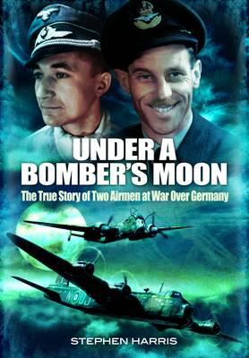 Under a Bomber's Moon: The True Story of Two Airmen at War Over Germany - Harris, Stephen