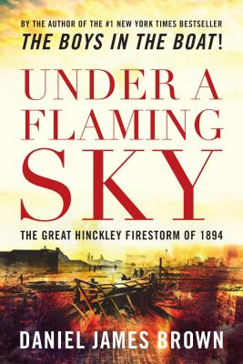 Under a Flaming Sky: The Great Hinckley Firestorm of 1894 - Brown, Daniel, Professor