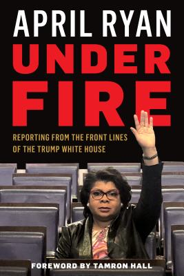 Under Fire: Reporting from the Front Lines of the Trump White House - Ryan, April, and Hall, Tamron (Foreword by)