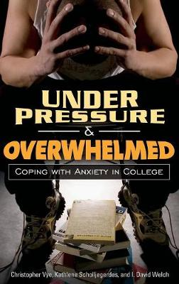 Under Pressure and Overwhelmed: Coping with Anxiety in College - Vye, Christopher, and Scholljegerdes, Kathlene, and Welch, I David