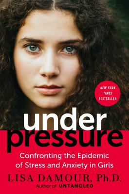 Under Pressure: Confronting the Epidemic of Stress and Anxiety in Girls - Damour, Lisa