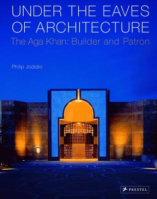 Under the Eaves of Architecture: The Aga Khan: Builder and Patron - Jodidio, Philip