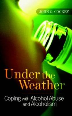 Under the Weather: Coping with Alcohol Abuse and Alcoholism - Cooney, John G, Dr., and Ritson, Bruce (Foreword by)