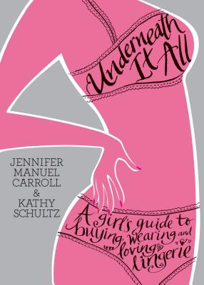 Underneath It All: A Girl's Guide to Buying, Wearing and Loving Lingerie - Carroll, Jennifer Manuel, and Schultz, Kathy