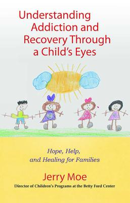 Understanding Addiction and Recovery Through a Child's Eyes: Hope, Help, and Healing for Families - Moe, Jerry, Ma