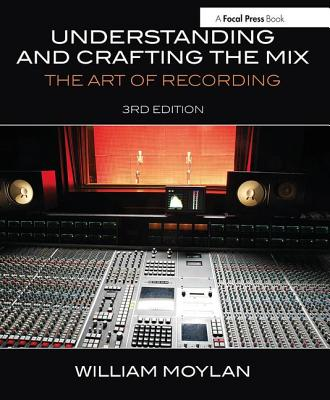 Understanding and Crafting the Mix: The Art of Recording - Moylan, William