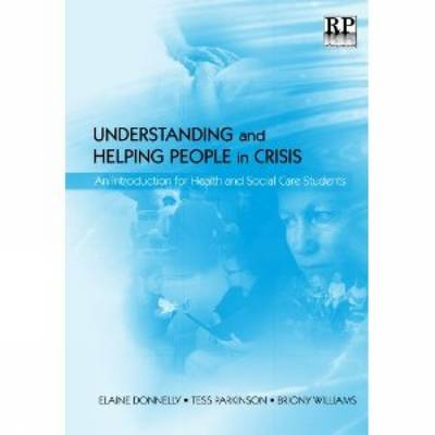 Understanding and Helping People in Crisis: An Introduction for Health and Social Care Students - Donnelly, Elaine (Editor), and Williams, Briony (Editor), and Parkinson, Tess (Editor)